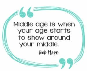Middle Age is when your age starts to show around your middle, Bob Hope
