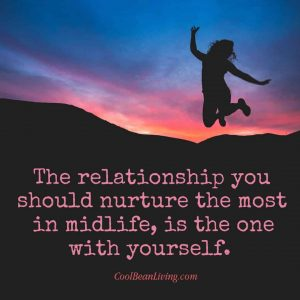 The relationship you should nurture the most in midlife, is the one with yourself.