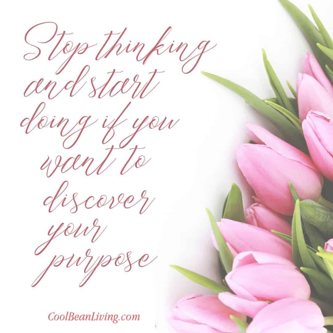 Stop thinking and start doing if you want to discover your purpose.
