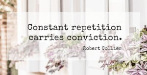 Constant repetition carries conviction
