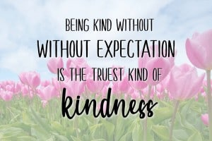 Being Kind Without Expectation Is The Truest Kind of Kindness