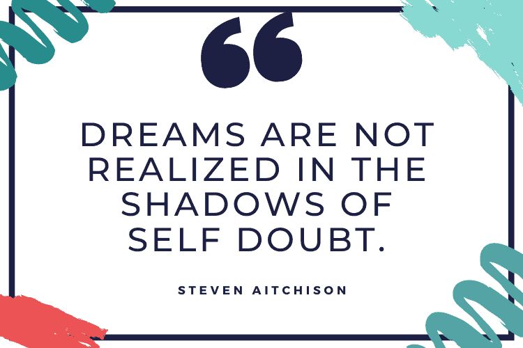 Dreams are not realized in the shadows of self-doubt